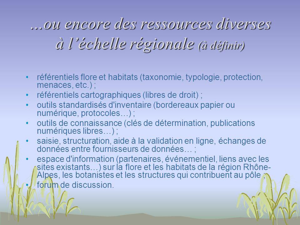 …ou encore des ressources diverses à léchelle régionale (à définir) référentiels flore et habitats (taxonomie, typologie, protection, menaces, etc.) ;