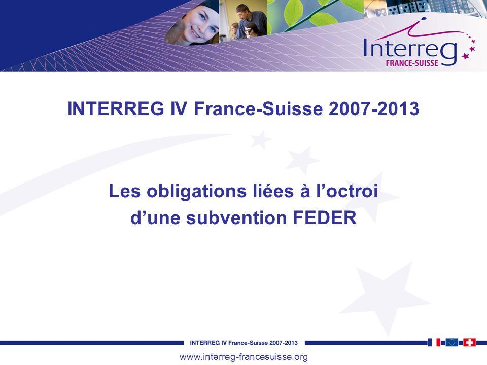 INTERREG IV France-Suisse 2007-2013 Les obligations liées à loctroi dune subvention FEDER www.interreg-francesuisse.org