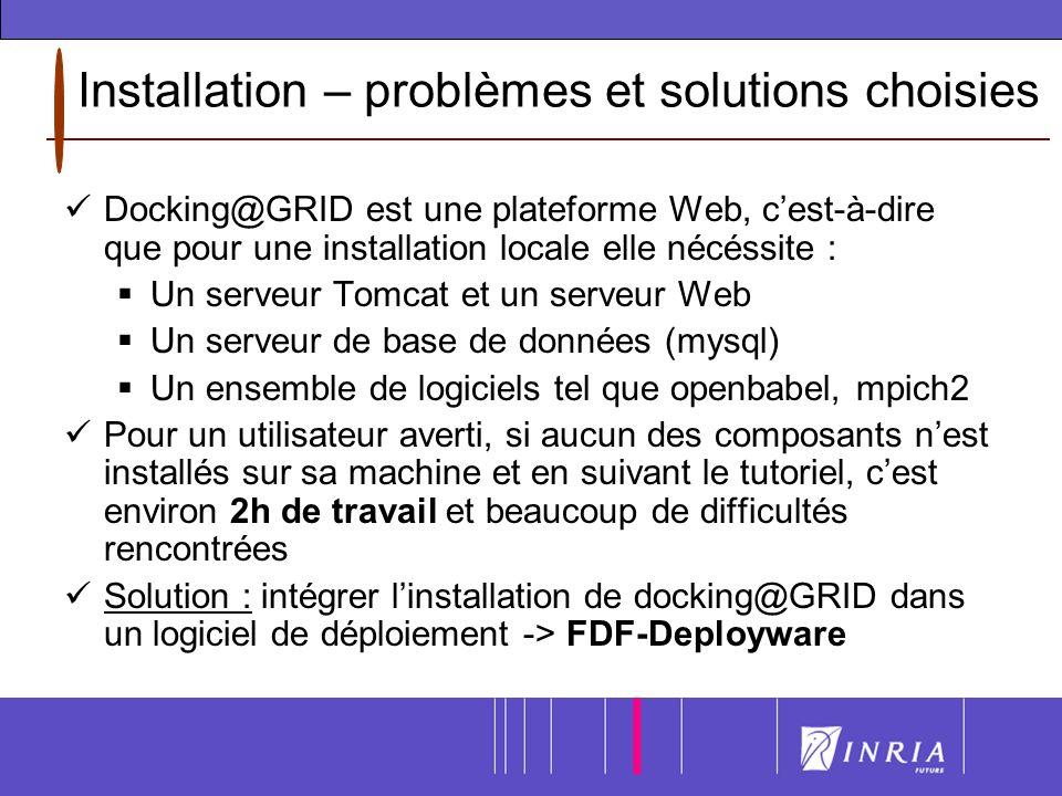 Installation – problèmes et solutions choisies Docking@GRID est une plateforme Web, cest-à-dire que pour une installation locale elle nécéssite : Un serveur Tomcat et un serveur Web Un serveur de base de données (mysql) Un ensemble de logiciels tel que openbabel, mpich2 Pour un utilisateur averti, si aucun des composants nest installés sur sa machine et en suivant le tutoriel, cest environ 2h de travail et beaucoup de difficultés rencontrées Solution : intégrer linstallation de docking@GRID dans un logiciel de déploiement -> FDF-Deployware