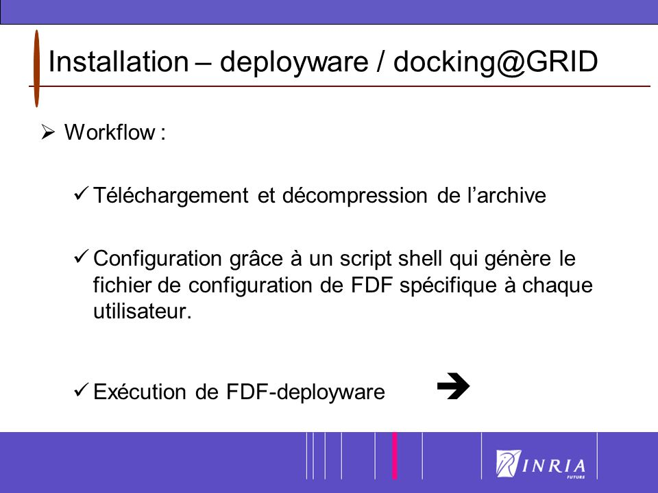 Installation – deployware / docking@GRID Workflow : Téléchargement et décompression de larchive Configuration grâce à un script shell qui génère le fichier de configuration de FDF spécifique à chaque utilisateur.