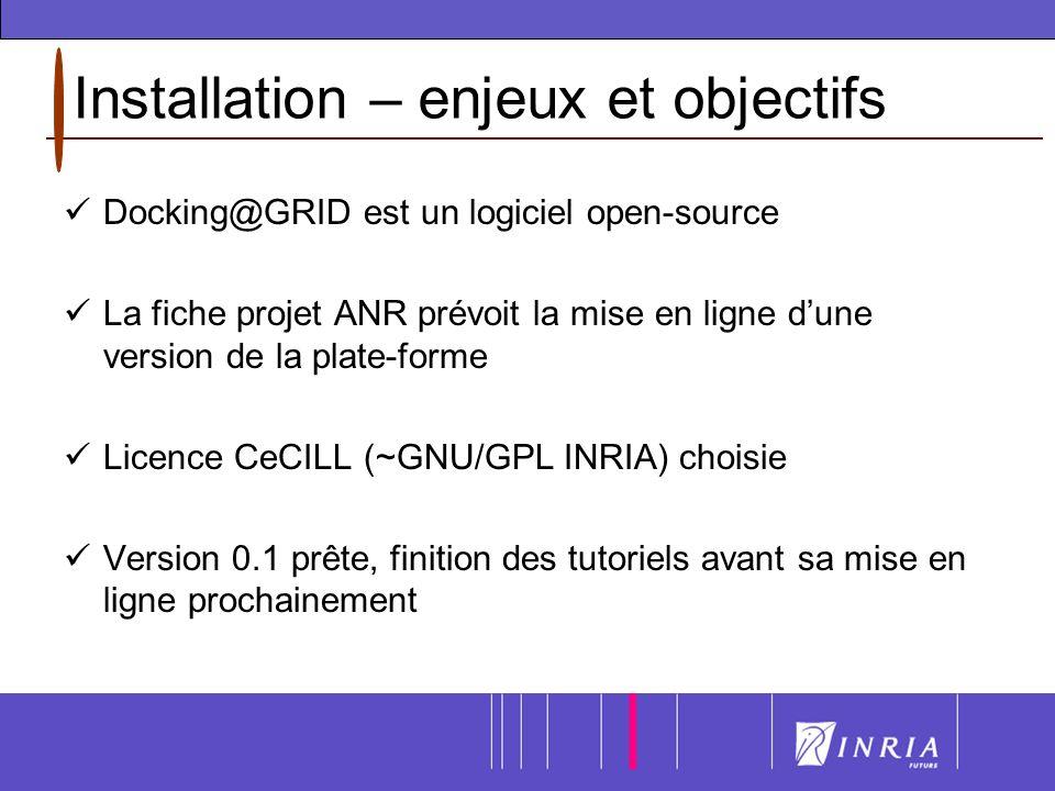 Installation – enjeux et objectifs Docking@GRID est un logiciel open-source La fiche projet ANR prévoit la mise en ligne dune version de la plate-forme Licence CeCILL (~GNU/GPL INRIA) choisie Version 0.1 prête, finition des tutoriels avant sa mise en ligne prochainement