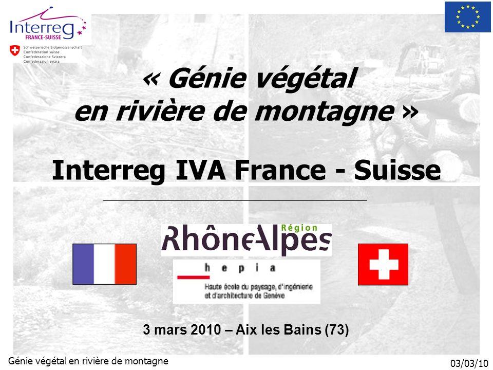 03/03/10 Génie végétal en rivière de montagne « Génie végétal en rivière de montagne » Interreg IVA France - Suisse 3 mars 2010 – Aix les Bains (73)