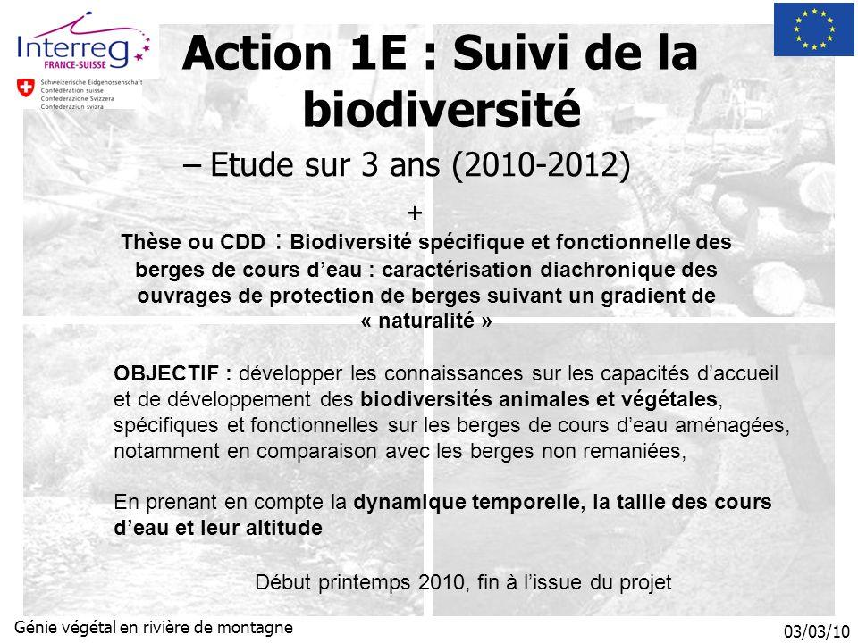 03/03/10 Génie végétal en rivière de montagne Action 1E : Suivi de la biodiversité –Etude sur 3 ans (2010-2012) OBJECTIF : développer les connaissances sur les capacités daccueil et de développement des biodiversités animales et végétales, spécifiques et fonctionnelles sur les berges de cours deau aménagées, notamment en comparaison avec les berges non remaniées, En prenant en compte la dynamique temporelle, la taille des cours deau et leur altitude Thèse ou CDD : Biodiversité spécifique et fonctionnelle des berges de cours deau : caractérisation diachronique des ouvrages de protection de berges suivant un gradient de « naturalité » + Début printemps 2010, fin à lissue du projet
