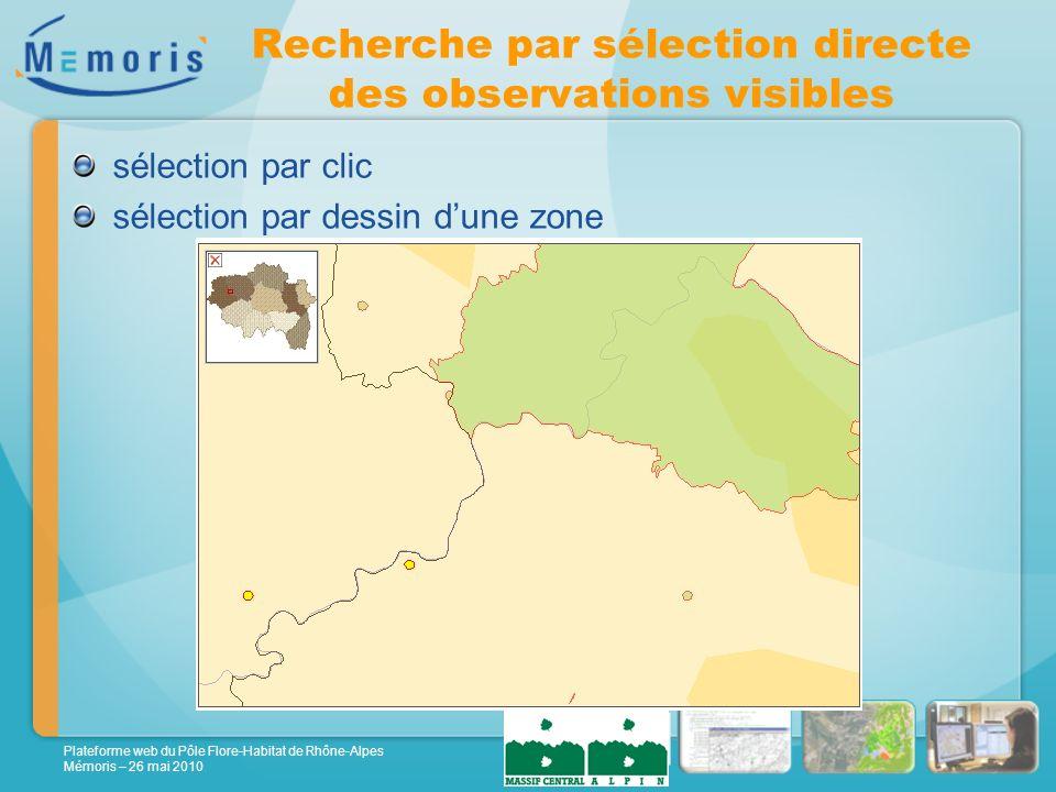 Plateforme web du Pôle Flore-Habitat de Rhône-Alpes Mémoris – 26 mai 2010 Recherche par sélection directe des observations visibles sélection par clic sélection par dessin dune zone