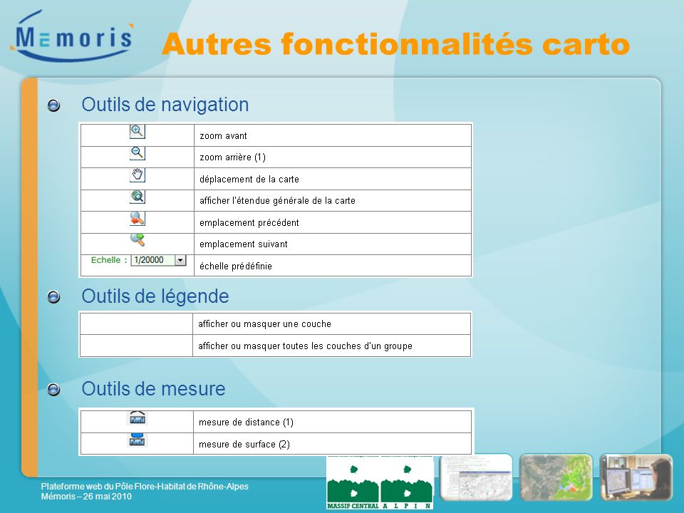 Plateforme web du Pôle Flore-Habitat de Rhône-Alpes Mémoris – 26 mai 2010 Autres fonctionnalités carto Outils de navigation Outils de légende Outils de mesure