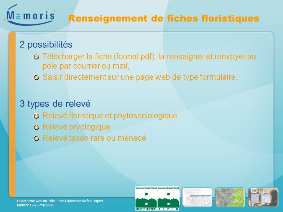 Plateforme web du Pôle Flore-Habitat de Rhône-Alpes Mémoris – 26 mai 2010 Renseignement de fiches floristiques 2 possibilités Télécharger la fiche (format pdf), la renseigner et renvoyer au pole par courrier ou mail, Saisir directement sur une page web de type formulaire.