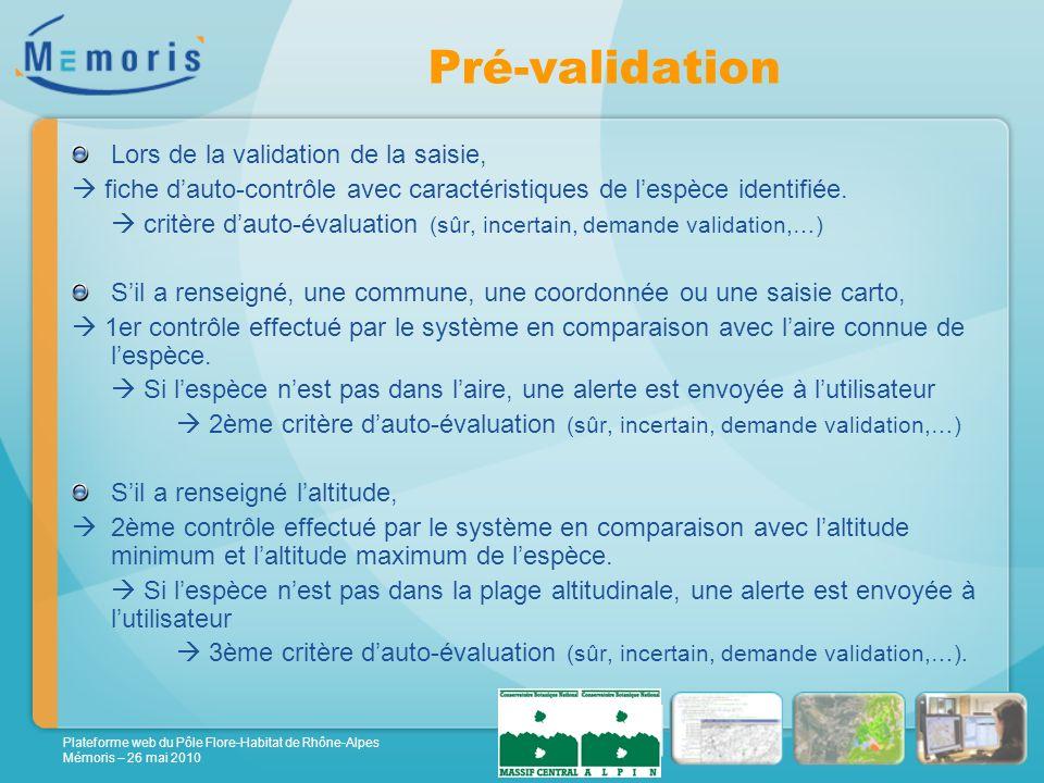 Plateforme web du Pôle Flore-Habitat de Rhône-Alpes Mémoris – 26 mai 2010 Pré-validation Lors de la validation de la saisie, fiche dauto-contrôle avec caractéristiques de lespèce identifiée.