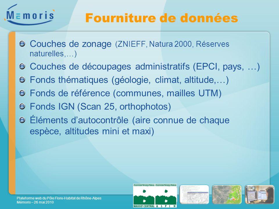 Plateforme web du Pôle Flore-Habitat de Rhône-Alpes Mémoris – 26 mai 2010 Fourniture de données Couches de zonage (ZNIEFF, Natura 2000, Réserves naturelles,…) Couches de découpages administratifs (EPCI, pays, …) Fonds thématiques (géologie, climat, altitude,…) Fonds de référence (communes, mailles UTM) Fonds IGN (Scan 25, orthophotos) Éléments dautocontrôle (aire connue de chaque espèce, altitudes mini et maxi)