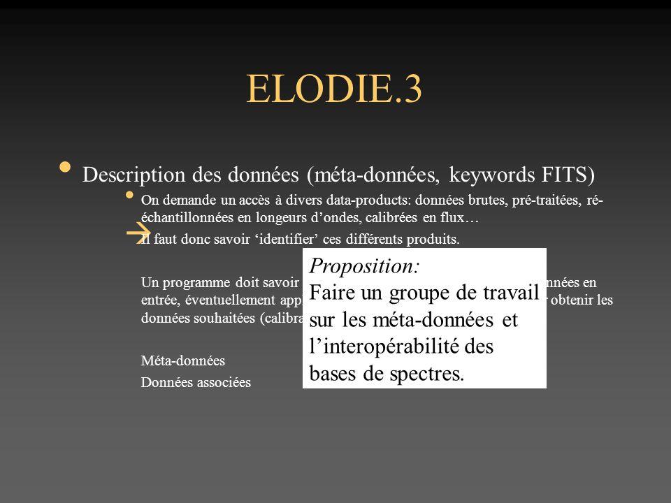 ELODIE.3 Description des données (méta-données, keywords FITS) On demande un accès à divers data-products: données brutes, pré-traitées, ré- échantillonnées en longeurs dondes, calibrées en flux… Il faut donc savoir identifier ces différents produits.