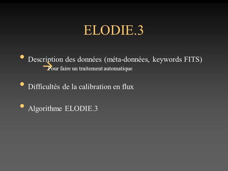 ELODIE.3 Description des données (méta-données, keywords FITS) Pour faire un traitement automatique Difficultés de la calibration en flux Algorithme ELODIE.3