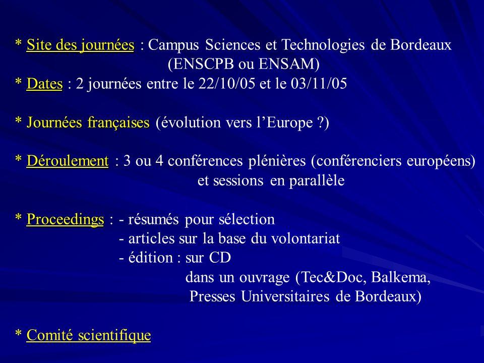 * Site des journées * Site des journées : Campus Sciences et Technologies de Bordeaux (ENSCPB ou ENSAM) * Dates * Dates : 2 journées entre le 22/10/05 et le 03/11/05 * Journées françaises * Journées françaises (évolution vers lEurope ) * Déroulement * Déroulement : 3 ou 4 conférences plénières (conférenciers européens) et sessions en parallèle * Proceedings * Proceedings : - résumés pour sélection - articles sur la base du volontariat - édition : sur CD dans un ouvrage (Tec&Doc, Balkema, Presses Universitaires de Bordeaux) * Comité scientifique