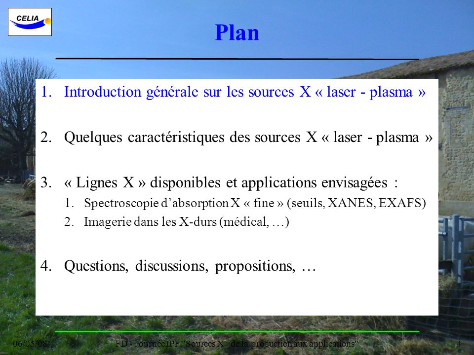 06/05/08FD - Journée IPF Sources X : de la production aux applications 15 Plan 1.Introduction générale sur les sources X « laser - plasma » 2.Quelques caractéristiques des sources X « laser - plasma » 3.« Lignes X » disponibles et applications envisagées : 1.Spectroscopie dabsorption X « fine » (seuils, XANES, EXAFS) 2.Imagerie dans les X-durs (médical, …) 4.Questions, discussions, propositions, …