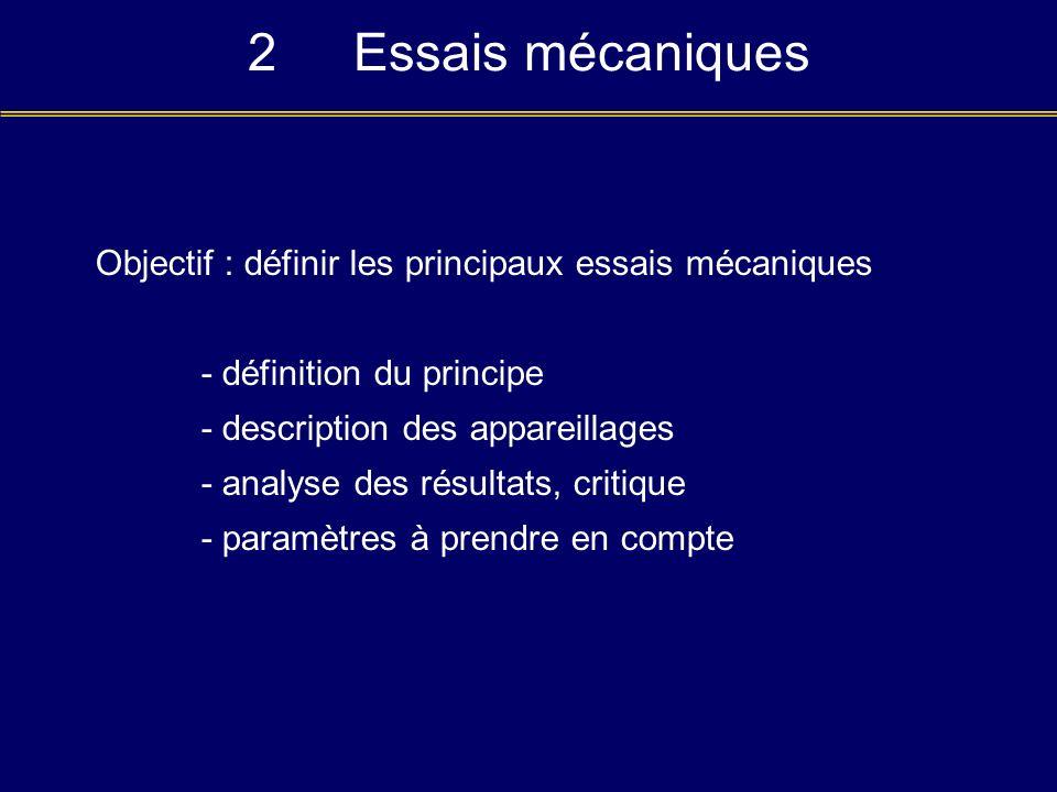 2Essais mécaniques Objectif : définir les principaux essais mécaniques - définition du principe - description des appareillages - analyse des résultat
