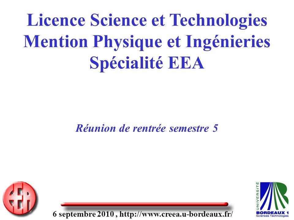 6 septembre 2010, http://www.creea.u-bordeaux.fr/ Licence Science et Technologies Mention Physique et Ingénieries Spécialité EEA Réunion de rentrée semestre 5