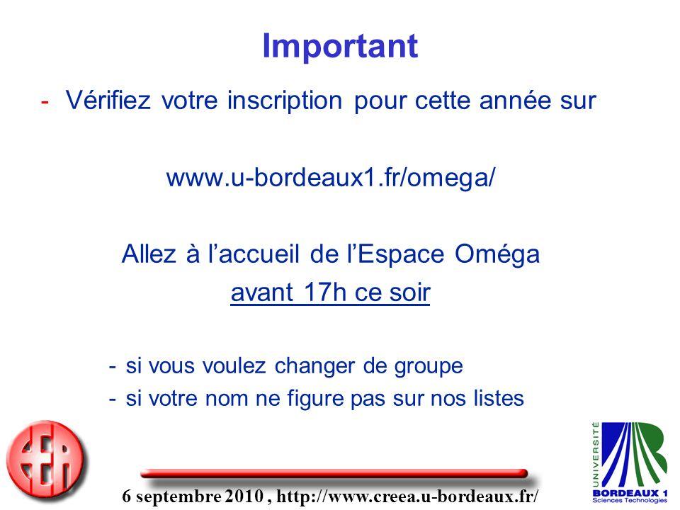 6 septembre 2010, http://www.creea.u-bordeaux.fr/ Important - Vérifiez votre inscription pour cette année sur www.u-bordeaux1.fr/omega/ Allez à laccueil de lEspace Oméga avant 17h ce soir -si vous voulez changer de groupe -si votre nom ne figure pas sur nos listes