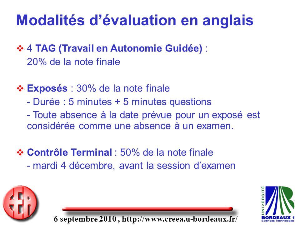 6 septembre 2010, http://www.creea.u-bordeaux.fr/ Modalités dévaluation en anglais 4 TAG (Travail en Autonomie Guidée) : 20% de la note finale Exposés : 30% de la note finale - Durée : 5 minutes + 5 minutes questions - Toute absence à la date prévue pour un exposé est considérée comme une absence à un examen.