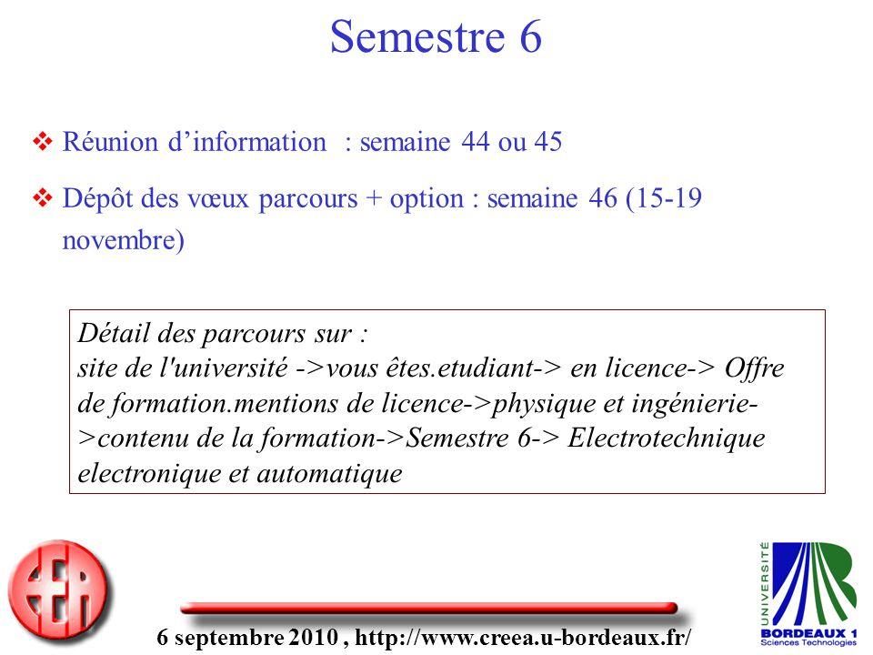 6 septembre 2010, http://www.creea.u-bordeaux.fr/ Semestre 6 Réunion dinformation : semaine 44 ou 45 Dépôt des vœux parcours + option : semaine 46 (15-19 novembre) Détail des parcours sur : site de l université ->vous êtes.etudiant-> en licence-> Offre de formation.mentions de licence->physique et ingénierie- >contenu de la formation->Semestre 6-> Electrotechnique electronique et automatique