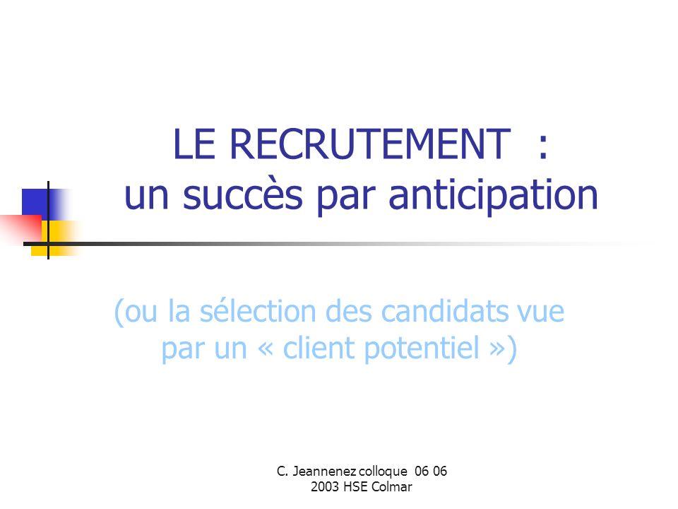 C. Jeannenez colloque 06 06 2003 HSE Colmar LE RECRUTEMENT : un succès par anticipation (ou la sélection des candidats vue par un « client potentiel »