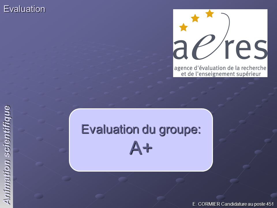 E. CORMIER Candidature au poste 451 Animation scientifique Evaluation Evaluation du groupe: A+