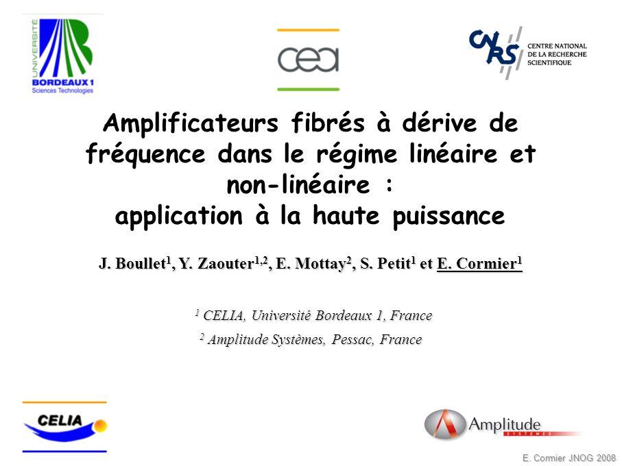 E. Cormier JNOG 2008 Amplificateurs fibrés à dérive de fréquence dans le régime linéaire et non-linéaire : application à la haute puissance J. Boullet