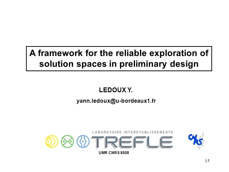15 A framework for the reliable exploration of solution spaces in preliminary design UMR CNRS 8508 LEDOUX Y. yann.ledoux@u-bordeaux1.fr