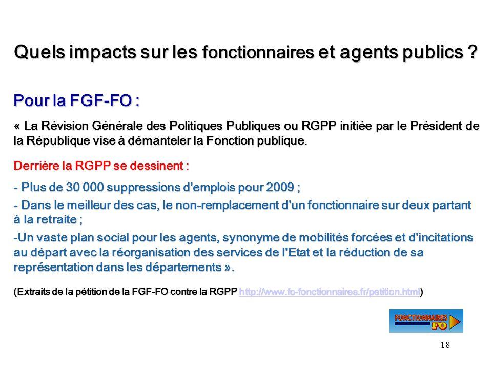 18 Quels impacts sur les fonctionnaires et agents publics ? Pour la FGF-FO : « La Révision Générale des Politiques Publiques ou RGPP initiée par le Pr