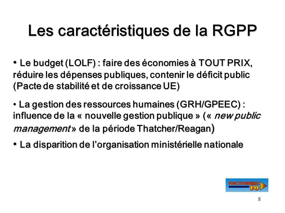 8 Les caractéristiques de la RGPP Le budget (LOLF) : faire des économies à TOUT PRIX, réduire les dépenses publiques, contenir le déficit public (Pact