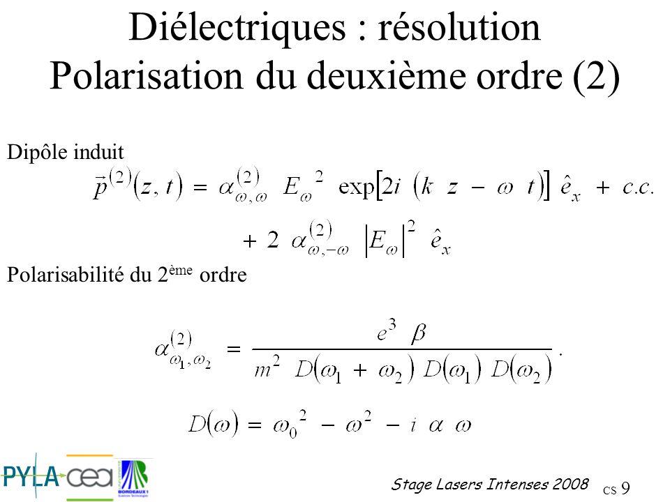 CS 10 Stage Lasers Intenses 2008 Diélectriques : résolution Polarisation du deuxième ordre (2) Polarisation du deuxième ordre Susceptibilité du deuxième ordre Le premier terme est responsable de la génération dharmonique deux, le second du redressement optique
