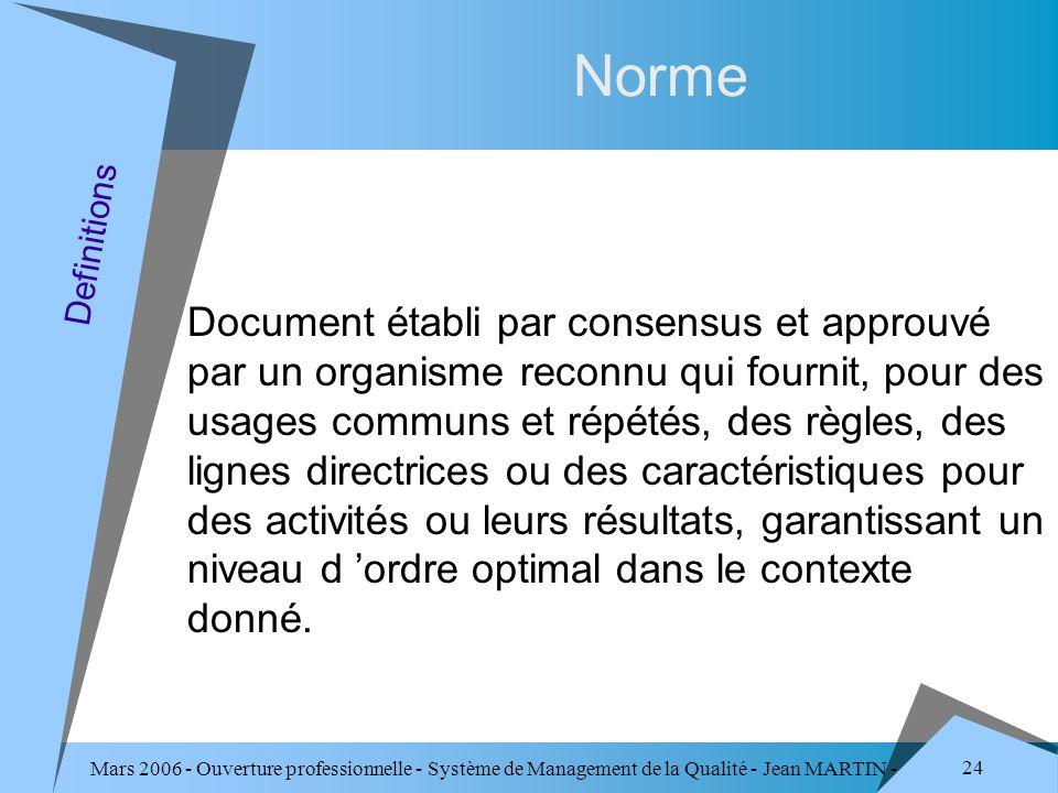 Mars 2006 - Ouverture professionnelle - Système de Management de la Qualité - Jean MARTIN - QUALITE 24 Norme Document établi par consensus et approuvé