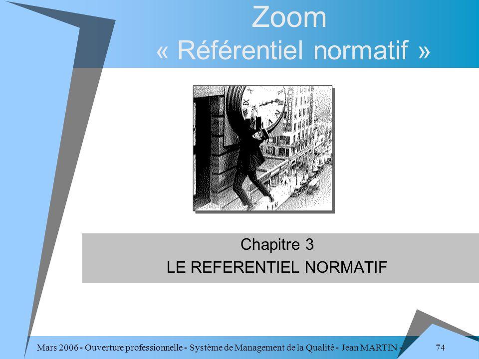 74 Mars 2006 - Ouverture professionnelle - Système de Management de la Qualité - Jean MARTIN - QUALITE Zoom « Référentiel normatif » Chapitre 3 LE REF