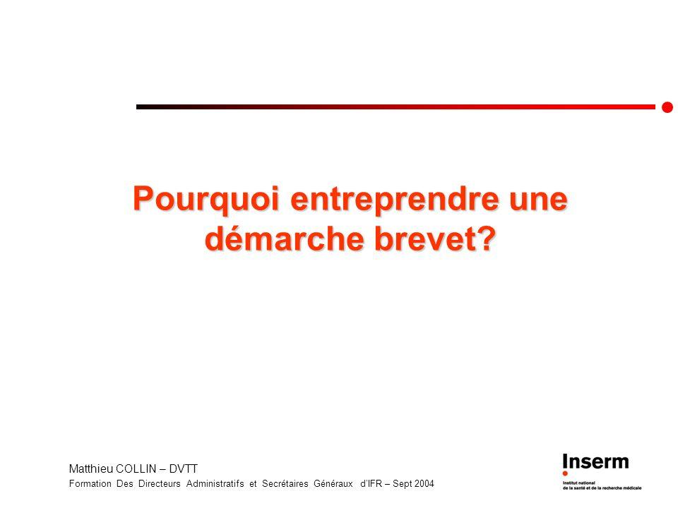 Matthieu COLLIN – DVTT Formation Des Directeurs Administratifs et Secrétaires Généraux dIFR – Sept 2004 Pourquoi entreprendre une démarche brevet.