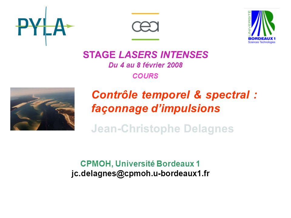 STAGE LASERS INTENSES Du 4 au 8 février 2008 COURS Contrôle temporel & spectral : façonnage dimpulsions Jean-Christophe Delagnes CPMOH, Université Bor