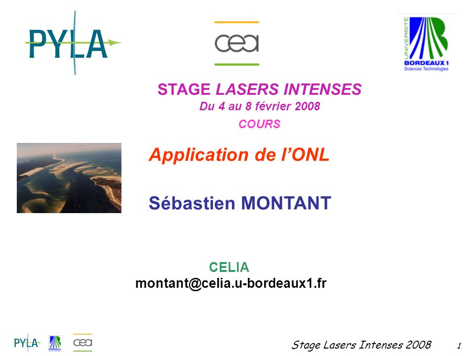 Stage Lasers Intenses 2008 1 STAGE LASERS INTENSES Du 4 au 8 février 2008 COURS Application de lONL Sébastien MONTANT CELIA montant@celia.u-bordeaux1.