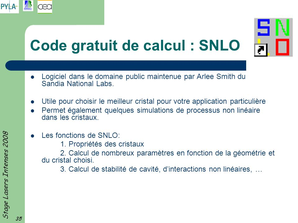 Stage Lasers Intenses 2008 35 Code gratuit de calcul : SNLO Logiciel dans le domaine public maintenue par Arlee Smith du Sandia National Labs. Utile p
