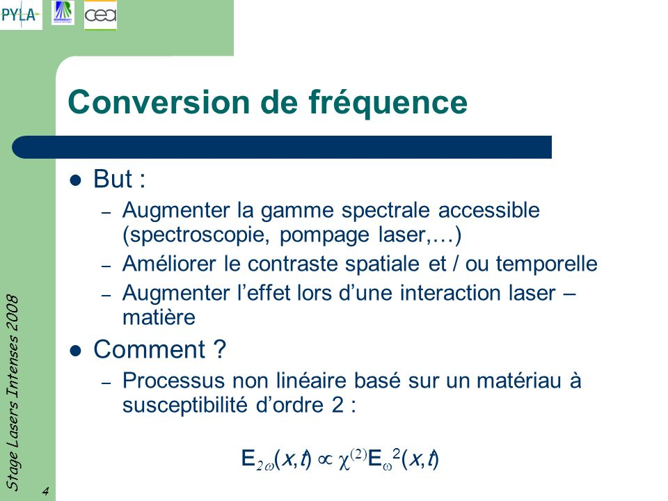 Stage Lasers Intenses 2008 4 Conversion de fréquence But : – Augmenter la gamme spectrale accessible (spectroscopie, pompage laser,…) – Améliorer le contraste spatiale et / ou temporelle – Augmenter leffet lors dune interaction laser – matière Comment .