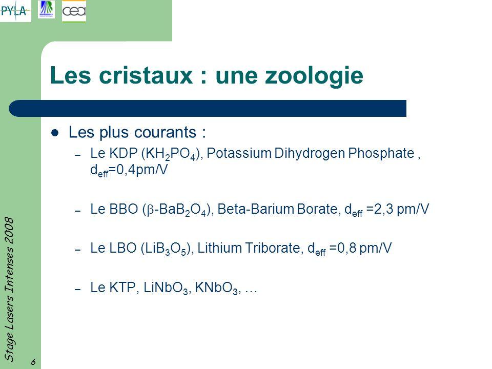 Stage Lasers Intenses 2008 6 Les cristaux : une zoologie Les plus courants : – Le KDP (KH 2 PO 4 ), Potassium Dihydrogen Phosphate, d eff =0,4pm/V – L