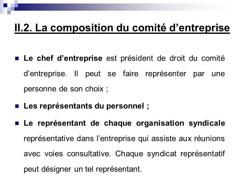 II.2. La composition du comité dentreprise Le chef dentreprise est président de droit du comité dentreprise. Il peut se faire représenter par une pers