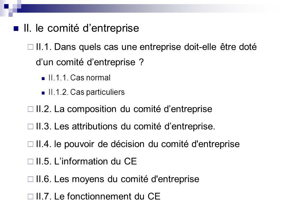 II. le comité dentreprise II.1. Dans quels cas une entreprise doit-elle être doté dun comité dentreprise ? II.1.1. Cas normal II.1.2. Cas particuliers