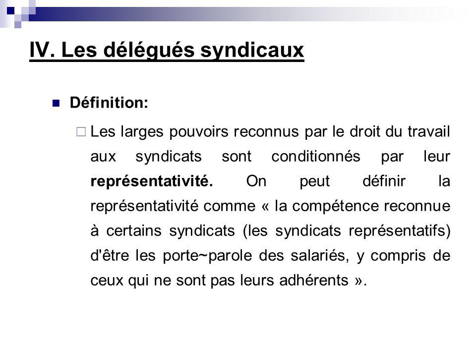 IV. Les délégués syndicaux Définition: Les larges pouvoirs reconnus par le droit du travail aux syndicats sont conditionnés par leur représentativité.