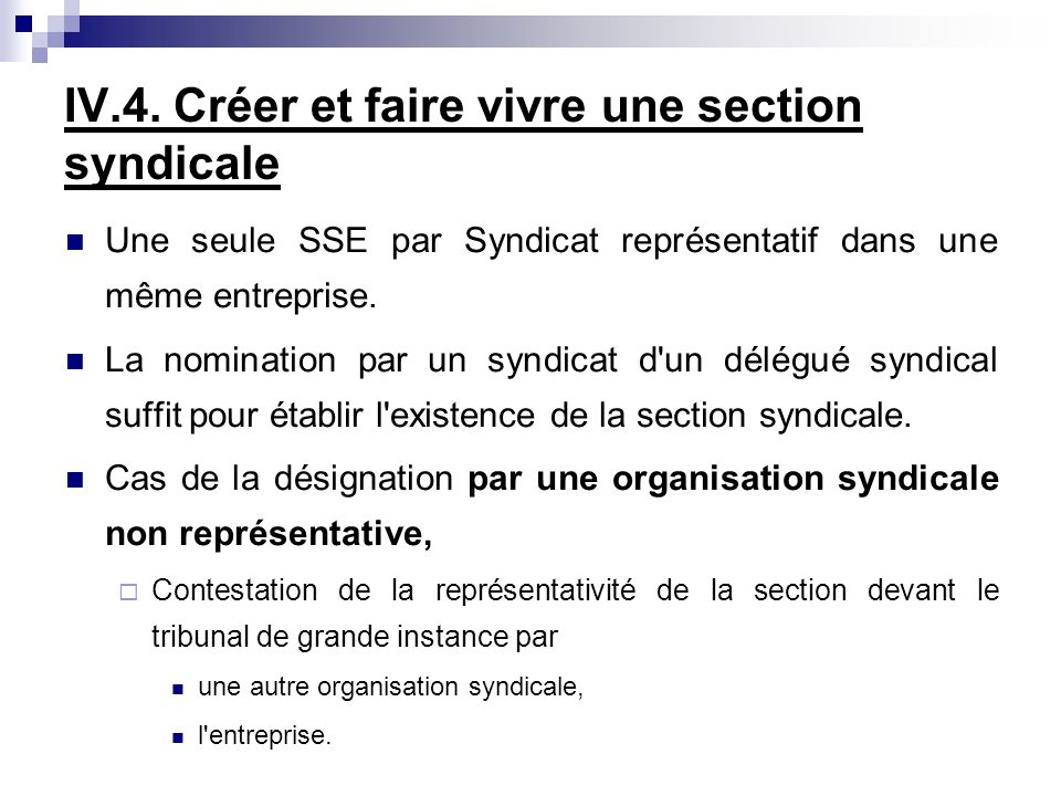 IV.4. Créer et faire vivre une section syndicale Une seule SSE par Syndicat représentatif dans une même entreprise. La nomination par un syndicat d'un