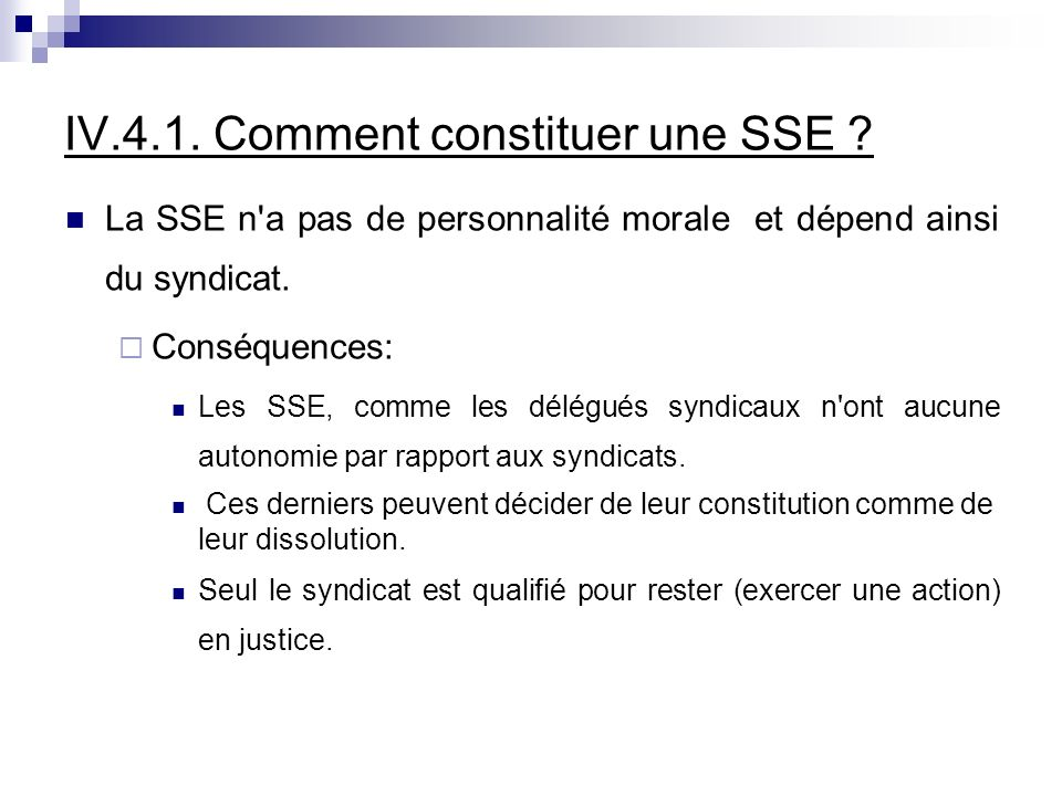 IV.4.1. Comment constituer une SSE ? La SSE n'a pas de personnalité morale et dépend ainsi du syndicat. Conséquences: Les SSE, comme les délégués synd
