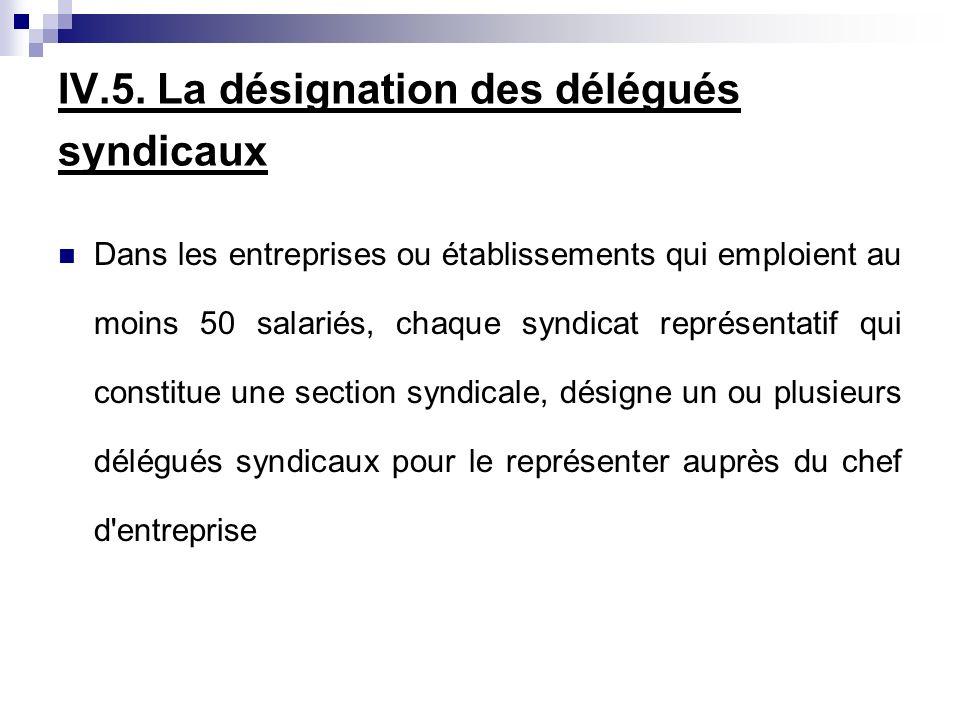 IV.5. La désignation des délégués syndicaux Dans les entreprises ou établissements qui emploient au moins 50 salariés, chaque syndicat représentatif q