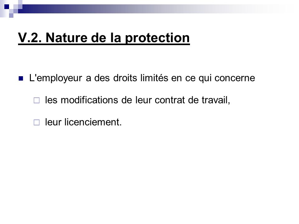 V.2. Nature de la protection L'employeur a des droits limités en ce qui concerne les modifications de leur contrat de travail, leur licenciement.