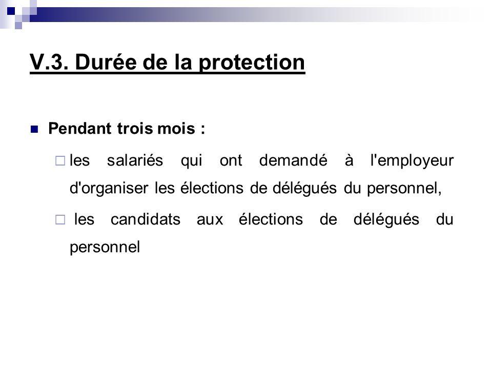 V.3. Durée de la protection Pendant trois mois : les salariés qui ont demandé à l'employeur d'organiser les élections de délégués du personnel, les ca