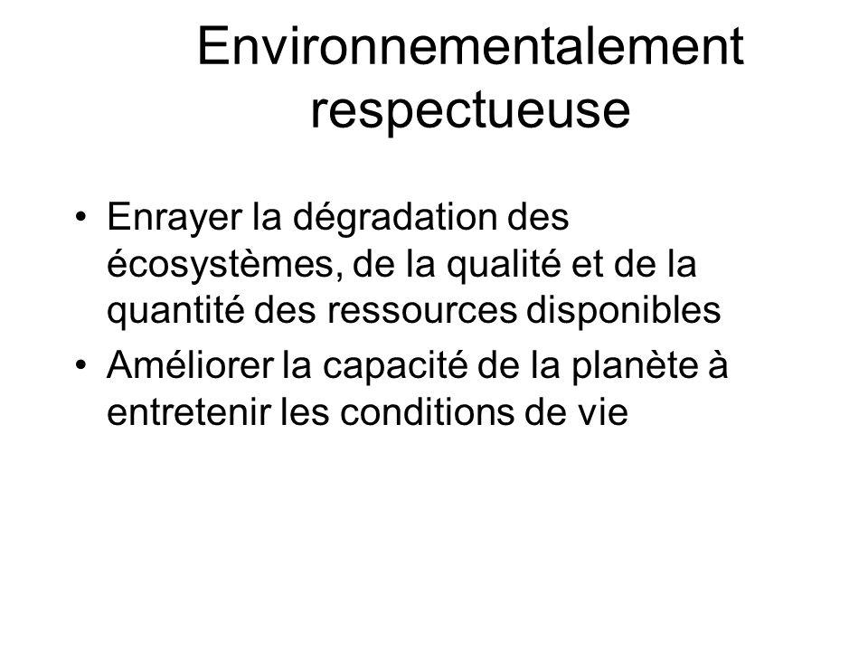 Environnementalement respectueuse Enrayer la dégradation des écosystèmes, de la qualité et de la quantité des ressources disponibles Améliorer la capacité de la planète à entretenir les conditions de vie