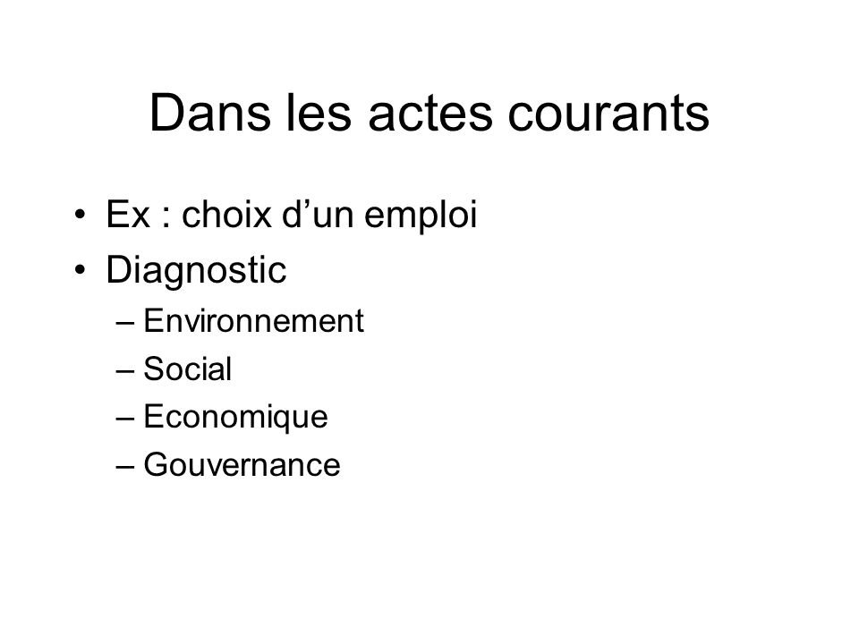 Dans les actes courants Ex : choix dun emploi Diagnostic –Environnement –Social –Economique –Gouvernance