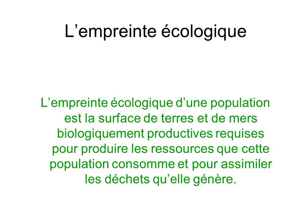 Lempreinte écologique Lempreinte écologique dune population est la surface de terres et de mers biologiquement productives requises pour produire les ressources que cette population consomme et pour assimiler les déchets quelle génère.