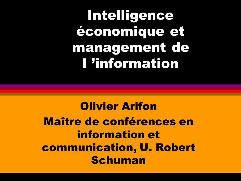 Intelligence économique et management de l information Olivier Arifon Maître de conférences en information et communication, U. Robert Schuman