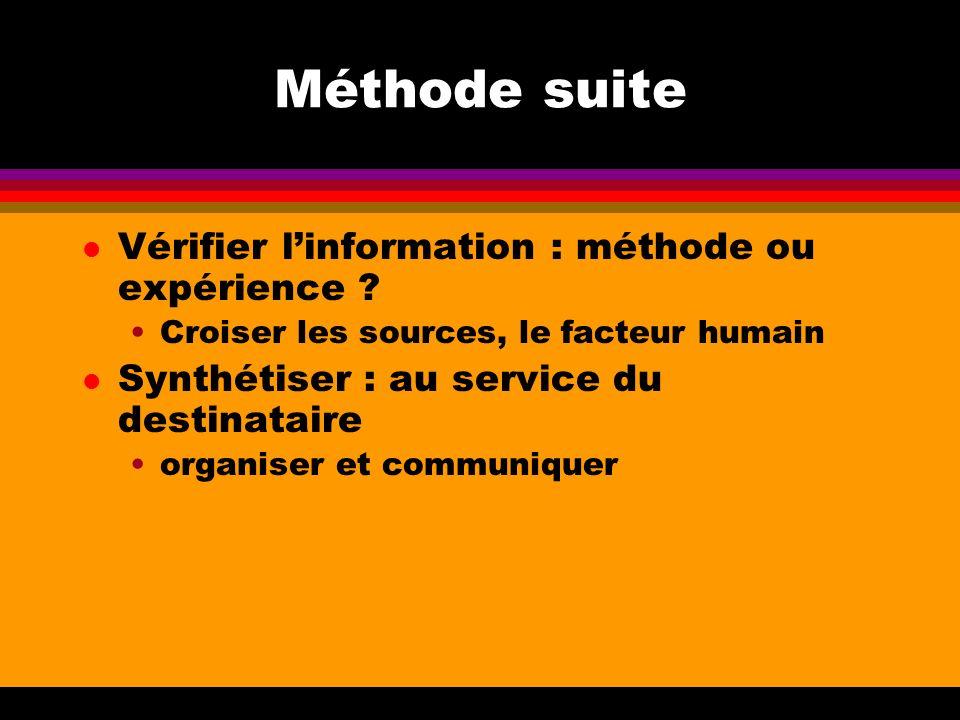 Méthode suite l Vérifier linformation : méthode ou expérience ? Croiser les sources, le facteur humain l Synthétiser : au service du destinataire orga