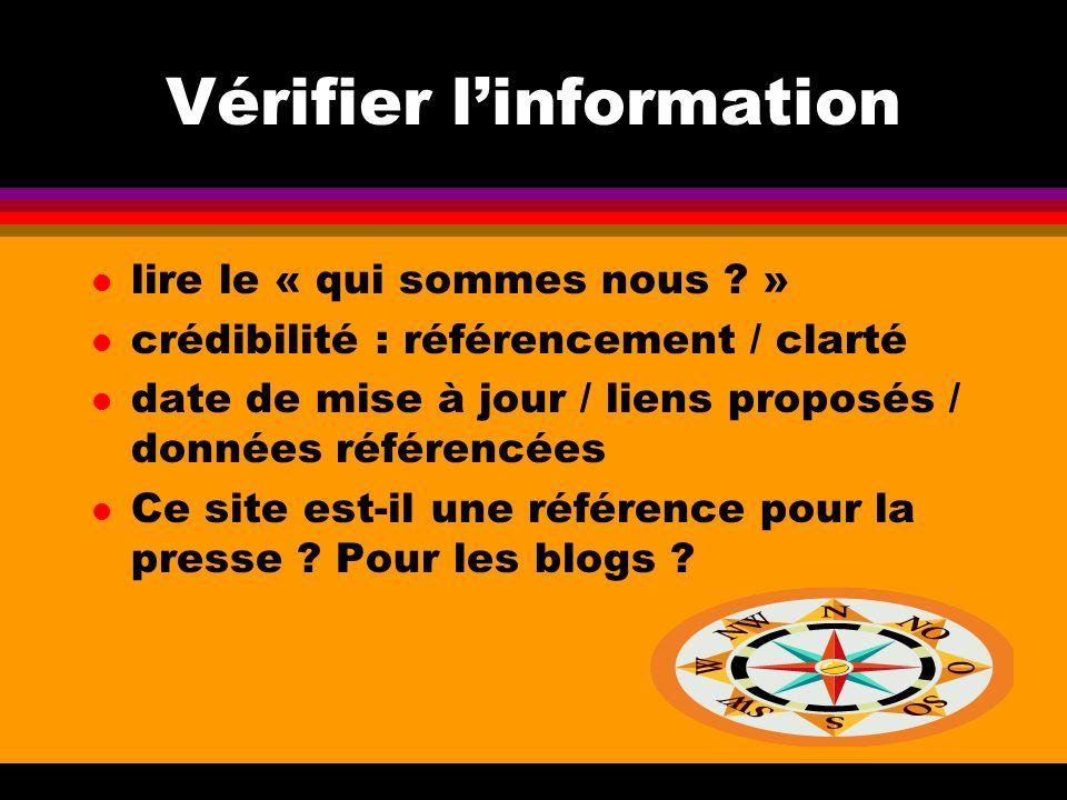 Vérifier linformation l lire le « qui sommes nous ? » l crédibilité : référencement / clarté l date de mise à jour / liens proposés / données référenc